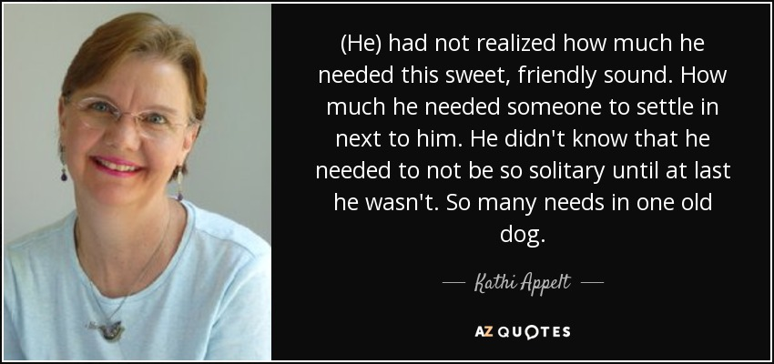 (He) had not realized how much he needed this sweet, friendly sound. How much he needed someone to settle in next to him. He didn't know that he needed to not be so solitary until at last he wasn't. So many needs in one old dog. - Kathi Appelt