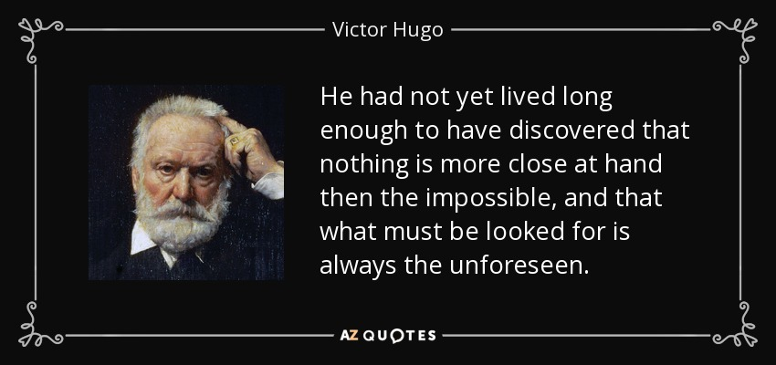 He had not yet lived long enough to have discovered that nothing is more close at hand then the impossible, and that what must be looked for is always the unforeseen. - Victor Hugo