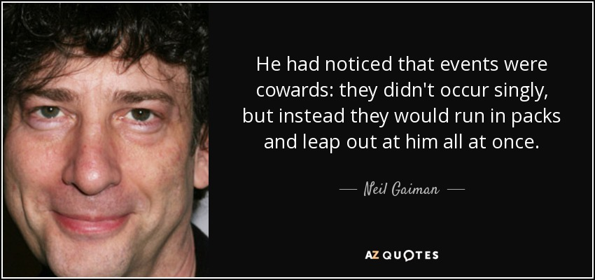 He had noticed that events were cowards: they didn't occur singly, but instead they would run in packs and leap out at him all at once. - Neil Gaiman