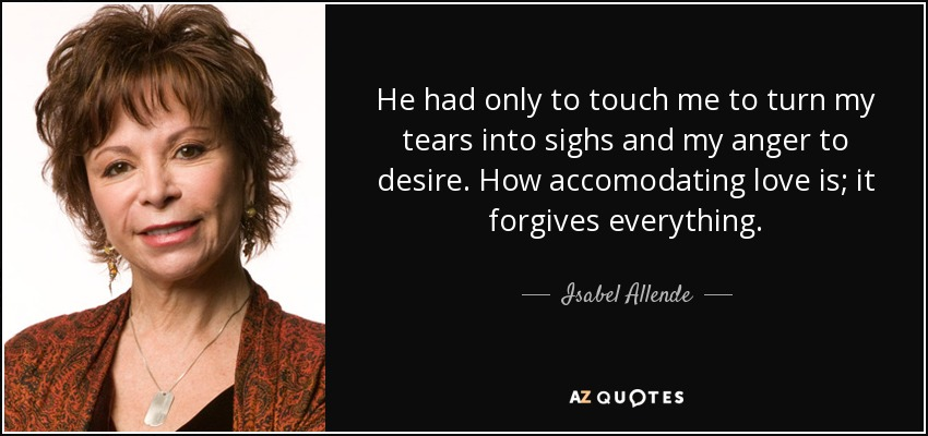 He had only to touch me to turn my tears into sighs and my anger to desire. How accomodating love is; it forgives everything. - Isabel Allende