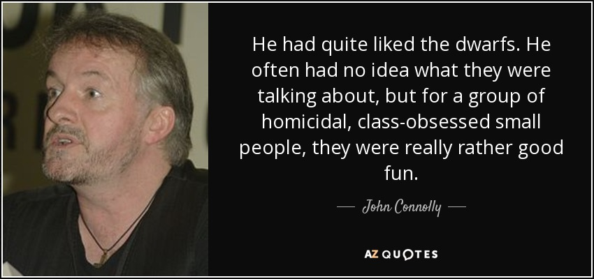 He had quite liked the dwarfs. He often had no idea what they were talking about, but for a group of homicidal, class-obsessed small people, they were really rather good fun. - John Connolly
