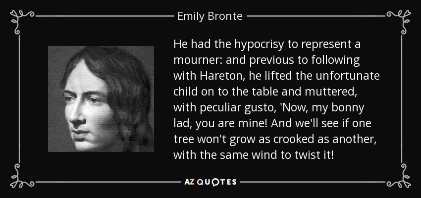 He had the hypocrisy to represent a mourner: and previous to following with Hareton, he lifted the unfortunate child on to the table and muttered, with peculiar gusto, 'Now, my bonny lad, you are mine! And we'll see if one tree won't grow as crooked as another, with the same wind to twist it! - Emily Bronte