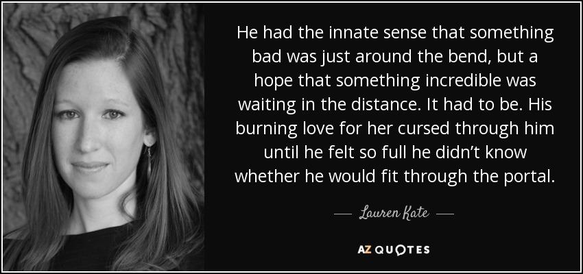 He had the innate sense that something bad was just around the bend, but a hope that something incredible was waiting in the distance. It had to be. His burning love for her cursed through him until he felt so full he didn't know whether he would fit through the portal. - Lauren Kate