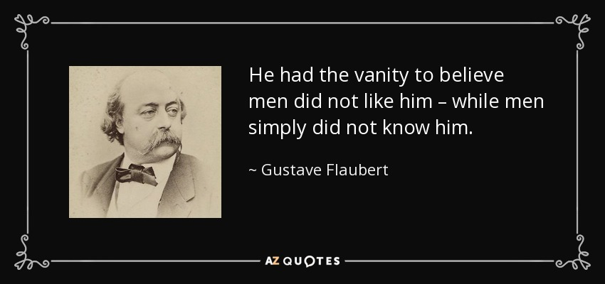 He had the vanity to believe men did not like him – while men simply did not know him. - Gustave Flaubert