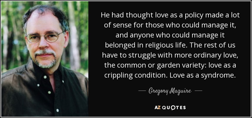 He had thought love as a policy made a lot of sense for those who could manage it, and anyone who could manage it belonged in religious life. The rest of us have to struggle with more ordinary love, the common or garden variety: love as a crippling condition. Love as a syndrome. - Gregory Maguire