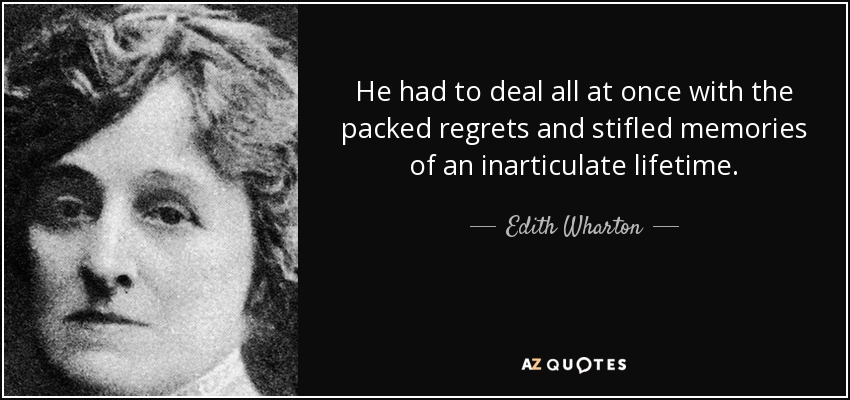 He had to deal all at once with the packed regrets and stifled memories of an inarticulate lifetime. - Edith Wharton