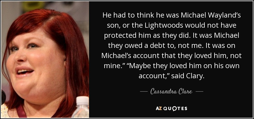 """He had to think he was Michael Wayland's son, or the Lightwoods would not have protected him as they did. It was Michael they owed a debt to, not me. It was on Michael's account that they loved him, not mine."""" """"Maybe they loved him on his own account,"""" said Clary. - Cassandra Clare"""