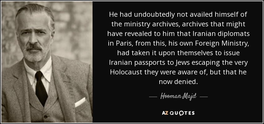 He had undoubtedly not availed himself of the ministry archives, archives that might have revealed to him that Iranian diplomats in Paris, from this, his own Foreign Ministry, had taken it upon themselves to issue Iranian passports to Jews escaping the very Holocaust they were aware of, but that he now denied. - Hooman Majd