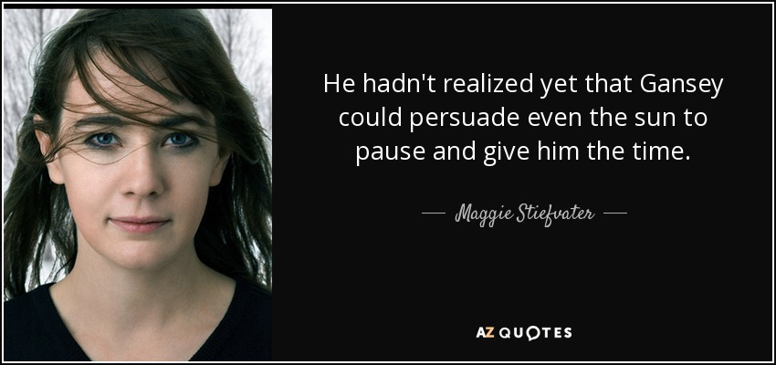 He hadn't realized yet that Gansey could persuade even the sun to pause and give him the time. - Maggie Stiefvater