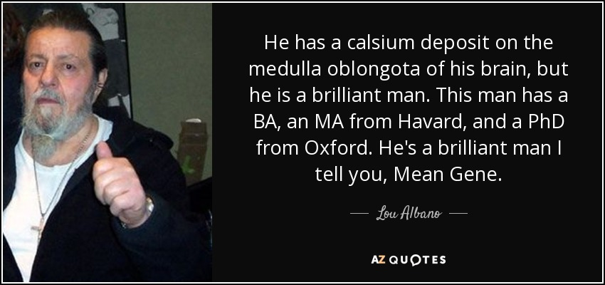 He has a calsium deposit on the medulla oblongota of his brain, but he is a brilliant man. This man has a BA, an MA from Havard, and a PhD from Oxford. He's a brilliant man I tell you, Mean Gene. - Lou Albano