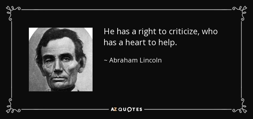 He has a right to criticize, who has a heart to help. - Abraham Lincoln