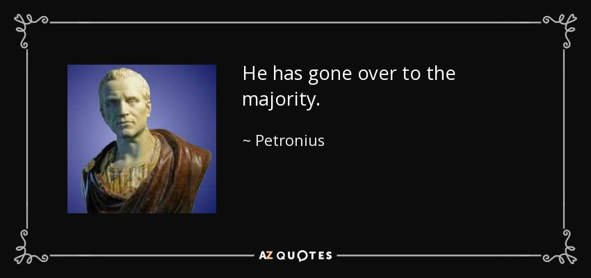 He has gone over to the majority. - Petronius