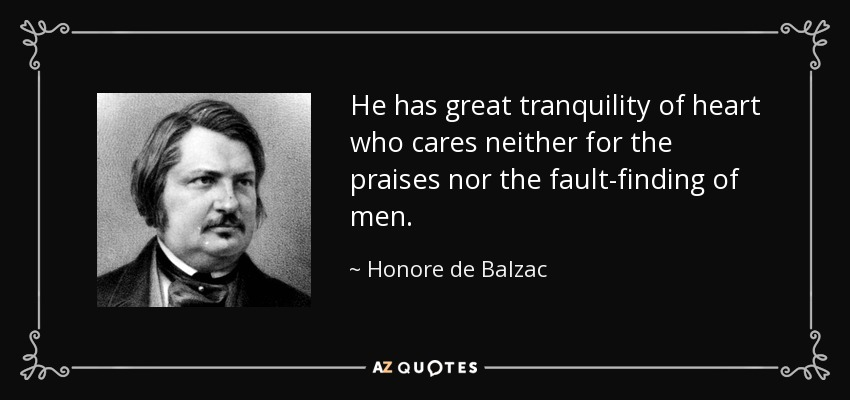 He has great tranquility of heart who cares neither for the praises nor the fault-finding of men. - Honore de Balzac