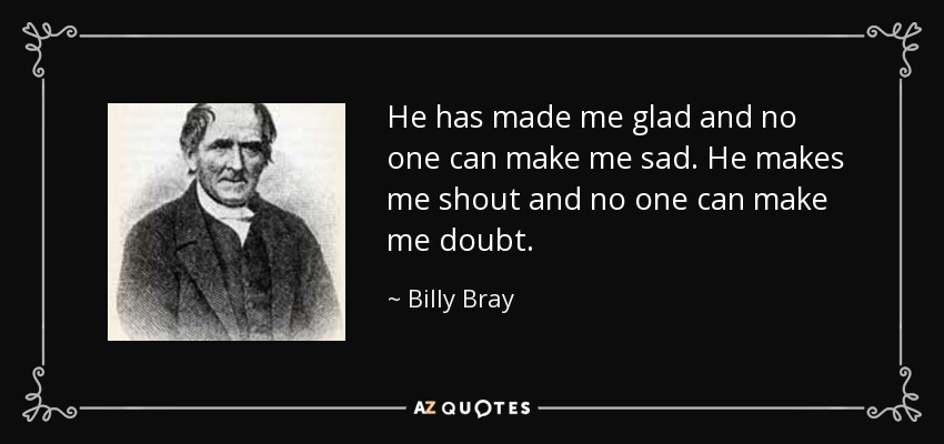 He has made me glad and no one can make me sad. He makes me shout and no one can make me doubt. - Billy Bray