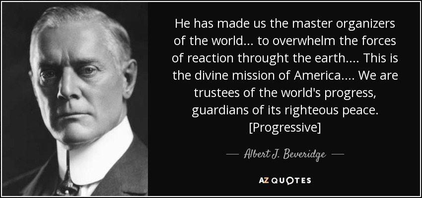 He has made us the master organizers of the world . . . to overwhelm the forces of reaction throught the earth . . . . This is the divine mission of America . . . . We are trustees of the world's progress, guardians of its righteous peace. [Progressive] - Albert J. Beveridge