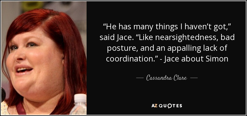 "He has many things I haven't got,"" said Jace. ""Like nearsightedness, bad posture, and an appalling lack of coordination."" -Jace about Simon, pg. 331- - Cassandra Clare"