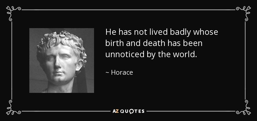 He has not lived badly whose birth and death has been unnoticed by the world. - Horace