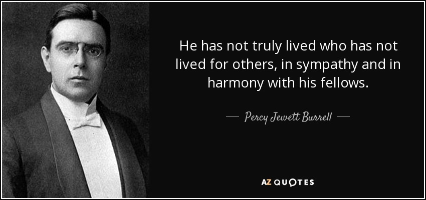 He has not truly lived who has not lived for others, in sympathy and in harmony with his fellows. - Percy Jewett Burrell