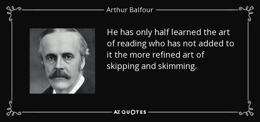 He has only half learned the art of reading who has not added to it the more refined art of skipping and skimming. - Arthur Balfour