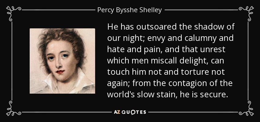 He has outsoared the shadow of our night; envy and calumny and hate and pain, and that unrest which men miscall delight, can touch him not and torture not again; from the contagion of the world's slow stain, he is secure. - Percy Bysshe Shelley