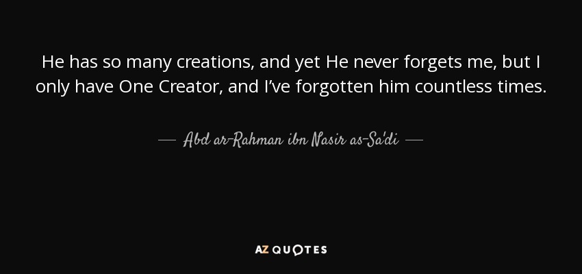 He has so many creations, and yet He never forgets me, but I only have One Creator, and I've forgotten him countless times. - Abd ar-Rahman ibn Nasir as-Sa'di