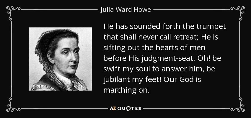 He has sounded forth the trumpet that shall never call retreat; He is sifting out the hearts of men before His judgment-seat. Oh! be swift my soul to answer him, be jubilant my feet! Our God is marching on. - Julia Ward Howe