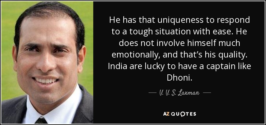 He has that uniqueness to respond to a tough situation with ease. He does not involve himself much emotionally, and that's his quality. India are lucky to have a captain like Dhoni. - V. V. S. Laxman