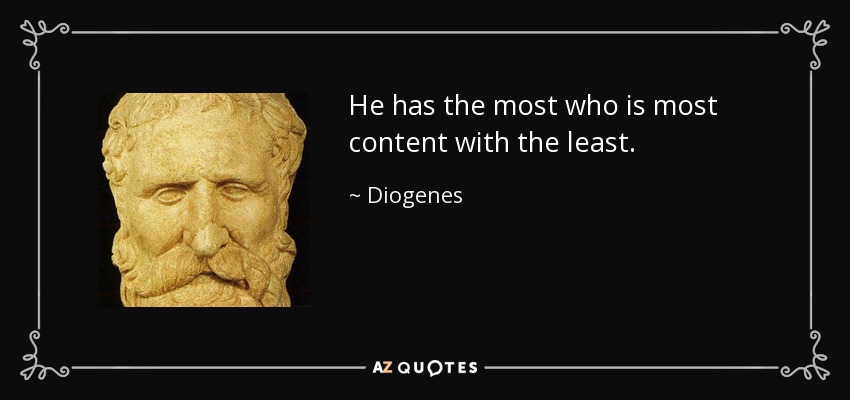He has the most who is most content with the least. - Diogenes