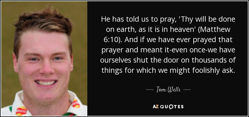He has told us to pray, 'Thy will be done on earth, as it is in heaven' (Matthew 6:10). And if we have ever prayed that prayer and meant it-even once-we have ourselves shut the door on thousands of things for which we might foolishly ask. - Tom Wells