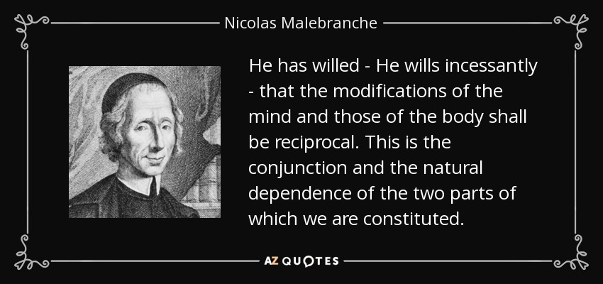 He has willed - He wills incessantly - that the modifications of the mind and those of the body shall be reciprocal. This is the conjunction and the natural dependence of the two parts of which we are constituted. - Nicolas Malebranche