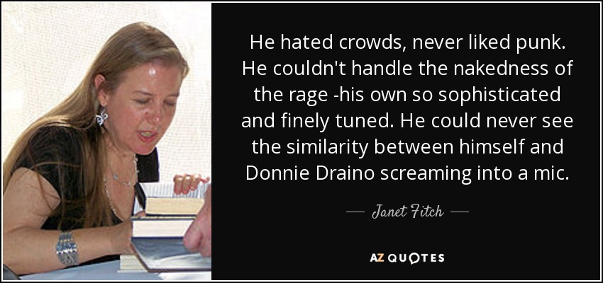 He hated crowds, never liked punk. He couldn't handle the nakedness of the rage -his own so sophisticated and finely tuned. He could never see the similarity between himself and Donnie Draino screaming into a mic. - Janet Fitch