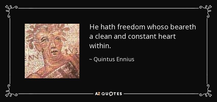 He hath freedom whoso beareth a clean and constant heart within. - Quintus Ennius
