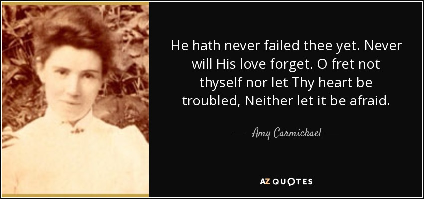 He hath never failed thee yet. Never will His love forget. O fret not thyself nor let Thy heart be troubled, Neither let it be afraid. - Amy Carmichael