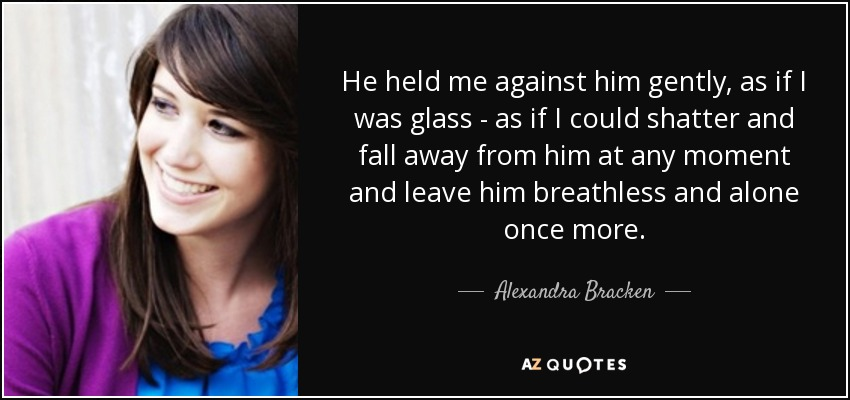 He held me against him gently, as if I was glass - as if I could shatter and fall away from him at any moment and leave him breathless and alone once more. - Alexandra Bracken