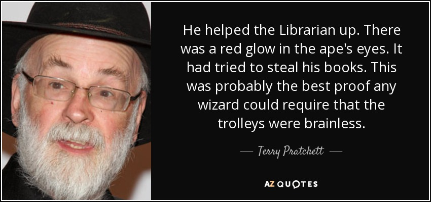 He helped the Librarian up. There was a red glow in the ape's eyes. It had tried to steal his books. This was probably the best proof any wizard could require that the trolleys were brainless. - Terry Pratchett
