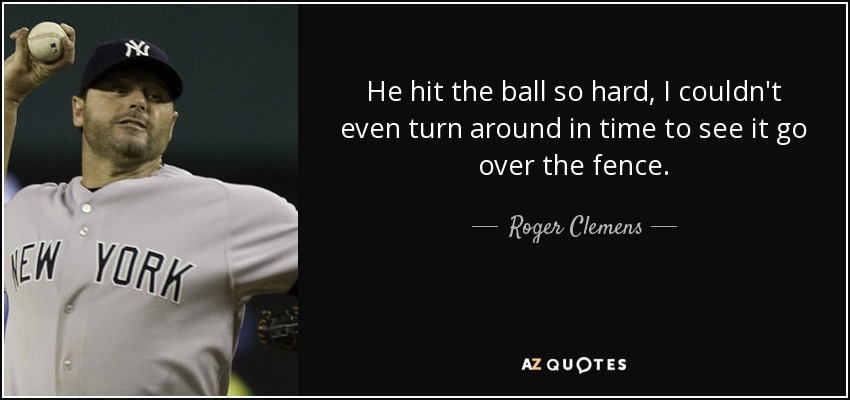 He hit the ball so hard, I couldn't even turn around in time to see it go over the fence. - Roger Clemens
