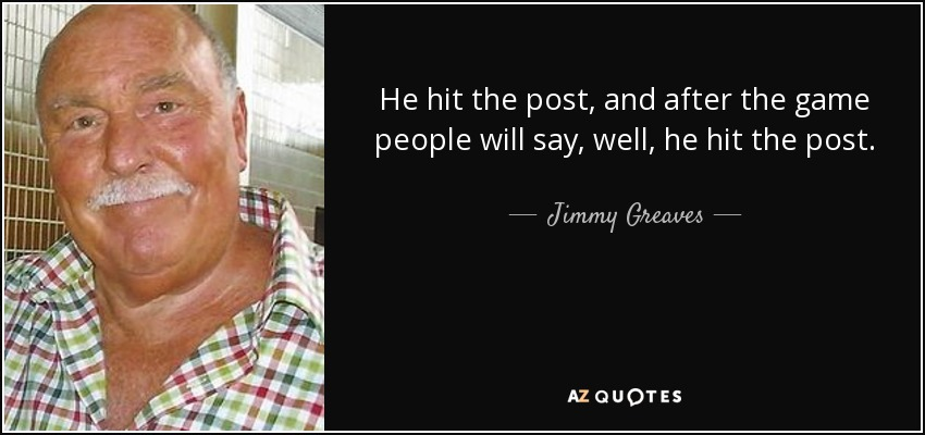 He hit the post, and after the game people will say, well, he hit the post. - Jimmy Greaves
