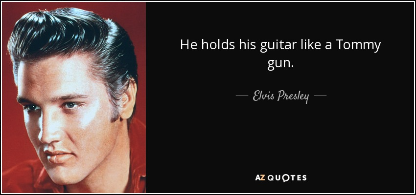He holds his guitar like a Tommy gun. - Elvis Presley