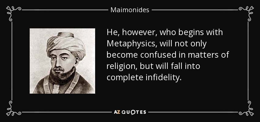 He, however, who begins with Metaphysics, will not only become confused in matters of religion, but will fall into complete infidelity. - Maimonides