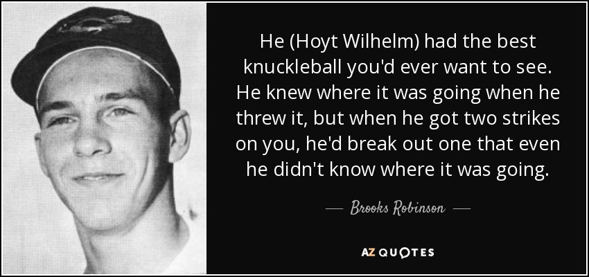 He (Hoyt Wilhelm) had the best knuckleball you'd ever want to see. He knew where it was going when he threw it, but when he got two strikes on you, he'd break out one that even he didn't know where it was going. - Brooks Robinson