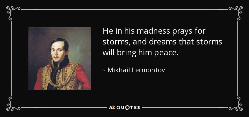 He in his madness prays for storms, and dreams that storms will bring him peace. - Mikhail Lermontov