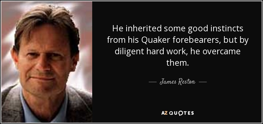 He inherited some good instincts from his Quaker forebearers, but by diligent hard work, he overcame them. - James Reston, Jr.
