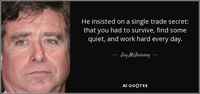 He insisted on a single trade secret: that you had to survive, find some quiet, and work hard every day. - Jay McInerney