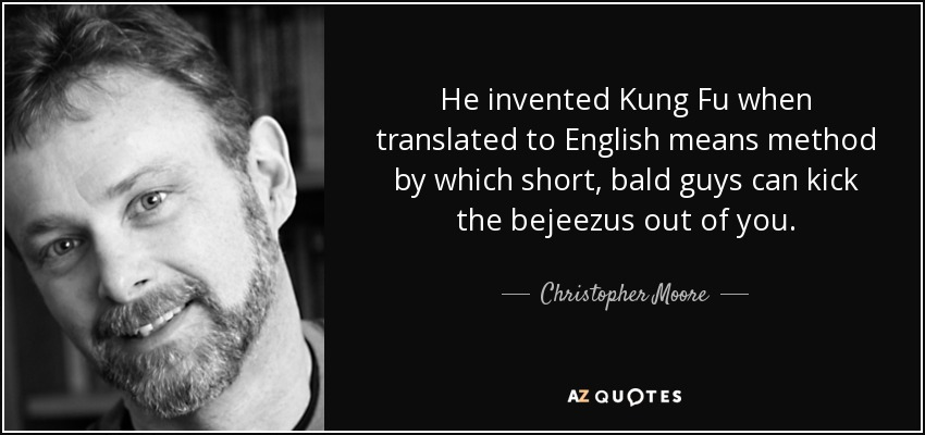 He invented Kung Fu when translated to English means method by which short, bald guys can kick the bejeezus out of you. - Christopher Moore