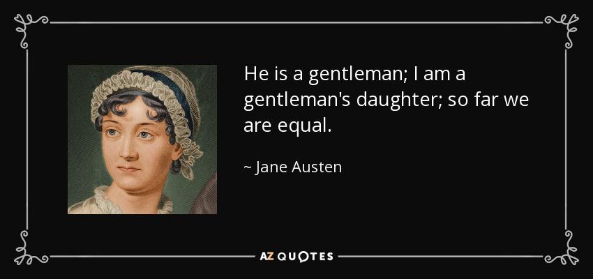 He is a gentleman; I am a gentleman's daughter; so far we are equal. - Jane Austen