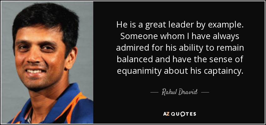 He is a great leader by example. Someone whom I have always admired for his ability to remain balanced and have the sense of equanimity about his captaincy. - Rahul Dravid