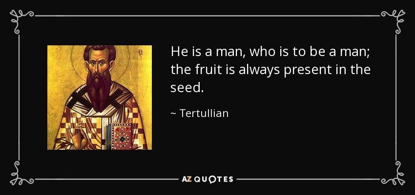 He is a man, who is to be a man; the fruit is always present in the seed. - Tertullian