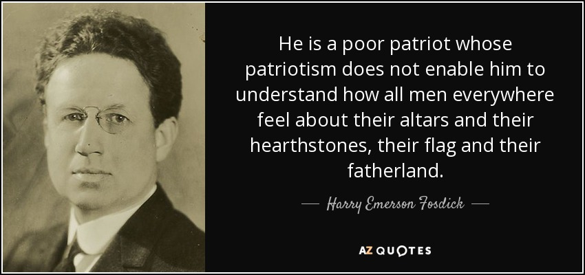 He is a poor patriot whose patriotism does not enable him to understand how all men everywhere feel about their altars and their hearthstones, their flag and their fatherland. - Harry Emerson Fosdick