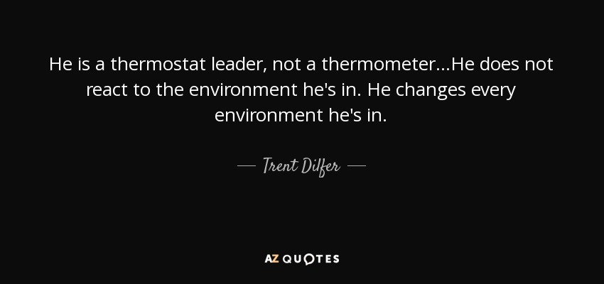 He is a thermostat leader, not a thermometer...He does not react to the environment he's in. He changes every environment he's in. - Trent Dilfer