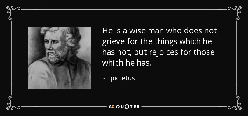 He is a wise man who does not grieve for the things which he has not, but rejoices for those which he has. - Epictetus